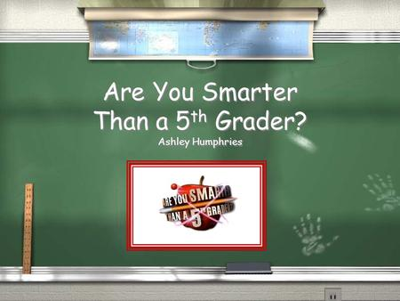 Are You Smarter Than a 5 th Grader? Ashley Humphries.