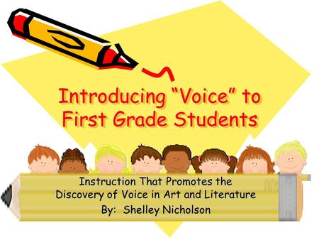 "Introducing ""Voice"" to First Grade Students Instruction That Promotes the Discovery of Voice in Art and Literature By: Shelley Nicholson."