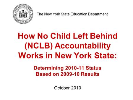 How No Child Left Behind (NCLB) Accountability Works in New York State: Determining 2010-11 Status Based on 2009-10 Results October 2010 The New York State.