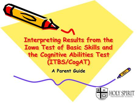 Interpreting Results from the Iowa Test of Basic Skills and the Cognitive Abilities Test (ITBS/CogAT) A Parent Guide.