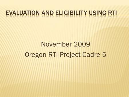 November 2009 Oregon RTI Project Cadre 5.  Participants will understand both general IDEA evaluation requirements and evaluation requirements for Specific.