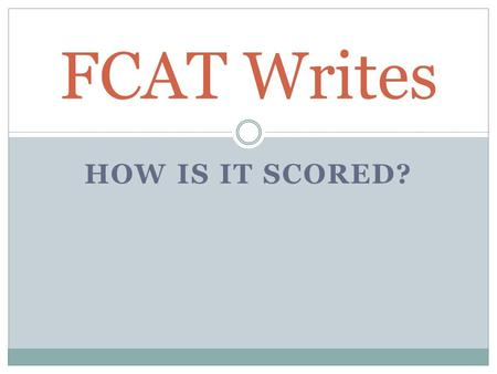 "HOW IS IT SCORED? FCAT Writes. Just like this… FCAT writes is scored by a writing superstar that works for the wonderful Sunshine State. After you ""show."