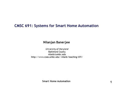 1 CMSC 691: Systems for Smart Home Automation Nilanjan Banerjee Smart Home Automation University of Maryland Baltimore County