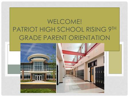 WELCOME! PATRIOT HIGH SCHOOL RISING 9 TH GRADE PARENT ORIENTATION NIGHT.