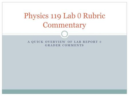 A QUICK OVERVIEW OF LAB REPORT 0 GRADER COMMENTS Physics 119 Lab 0 Rubric Commentary.