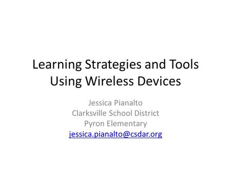 Learning Strategies and Tools Using Wireless Devices Jessica Pianalto Clarksville School District Pyron Elementary