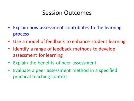 Session Outcomes Explain how assessment contributes to the learning process Use a model of feedback to enhance student learning Identify a range of feedback.