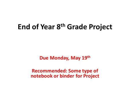 End of Year 8 th Grade Project Due Monday, May 19 th Recommended: Some type of notebook or binder for Project.