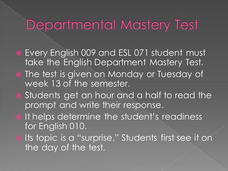  Every English 009 and ESL 071 student must take the English Department Mastery Test.  The test is given on Monday or Tuesday of week 13 of the semester.