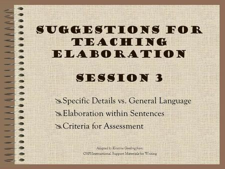 Suggestions for Teaching Elaboration Session 3 Adapted by Kristine Gooding from : OSPI Instructional Support Materials for Writing  Specific Details vs.