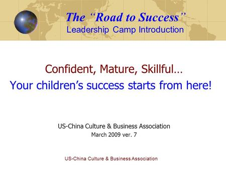 "US-China Culture & Business Association The ""Road to Success"" <strong>Leadership</strong> Camp Introduction Confident, Mature, <strong>Skillful</strong>… Your children's success starts."