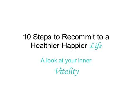 10 Steps to Recommit to a Healthier Happier Life A look at your inner Vitality.