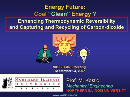 "Www.kostic.niu.edu <strong>Energy</strong> Future: Coal ""Clean"" <strong>Energy</strong> ? Enhancing Thermodynamic Reversibility and Capturing and Recycling of Carbon-dioxide Prof. M. Kostic."