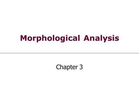 Morphological Analysis Chapter 3. Morphology Morpheme = minimal meaning-bearing unit in a language Morphology handles the formation of words by using.