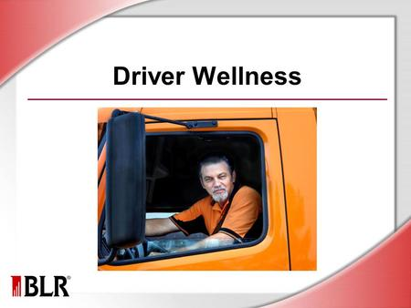 Driver Wellness. © Business & Legal Reports, Inc. 1107 Session Objectives Understand why wellness matters Manage fatigue and stress on the job Prevent.