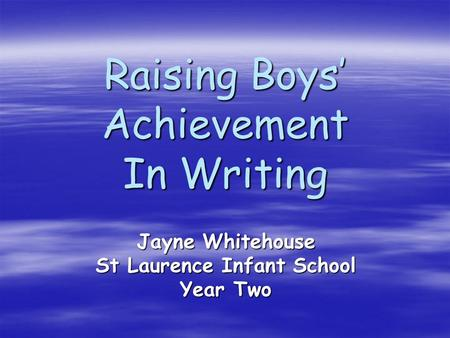 Raising Boys' Achievement In Writing Jayne Whitehouse St Laurence Infant School Year Two.