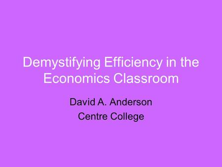 Demystifying Efficiency in the Economics Classroom David A. Anderson Centre College.