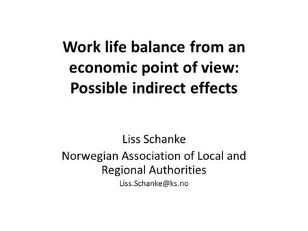 Work life balance from an economic point of view: Possible indirect effects Liss Schanke Norwegian Association of Local and Regional Authorities