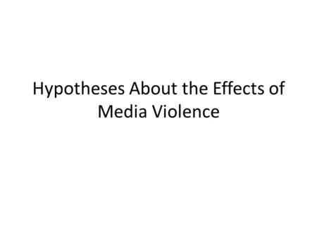 Hypotheses About the Effects of Media Violence. Cartharsis Symbolic violence (TV, music, film, games, etc.) allows us to purge ourselves of violent emotions.
