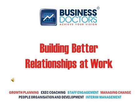 Building Better Relationships at Work GROWTH PLANNING EXEC COACHING STAFF ENGAGEMENT MANAGING CHANGE PEOPLE ORGANISATION AND DEVELOPMENT INTERIM MANAGEMENT.