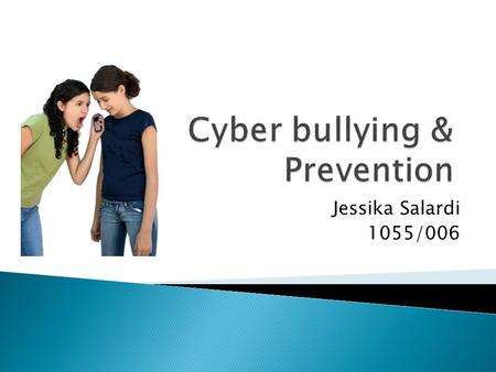 Jessika Salardi 1055/006. Explaining what cyber bullying is, and how it starts Describe the problems cyber bullying creates in schools and communities.