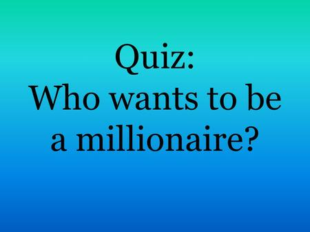 Quiz: Who wants to be a millionaire?. 1. What is the official language in Great Britain ? A. English B. French C. Russian D. Chinese.