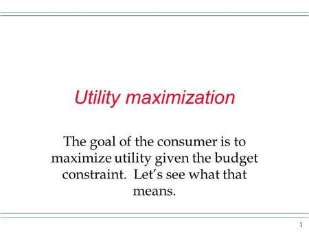 Utility maximization The goal of the consumer is to maximize utility given the budget constraint. Let's see what that means.