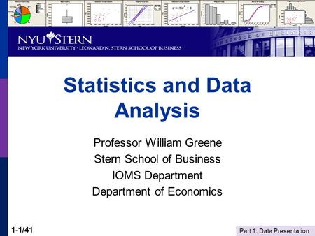 Part 1: Data Presentation 1-1/41 Statistics and Data Analysis Professor William Greene Stern School of Business IOMS Department Department of Economics.