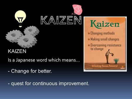 KAIZEN KAIZEN Is a Japanese word which means… Change for better.