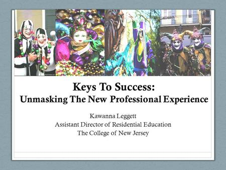Keys To Success: Unmasking The New Professional Experience Kawanna Leggett Assistant Director of Residential Education The College of New Jersey.