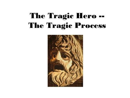 The Tragic Hero -- The Tragic Process. The Tragic Hero † In Shakespeare's era, a tragedy always focused on the tragic protagonist: † A person of high.