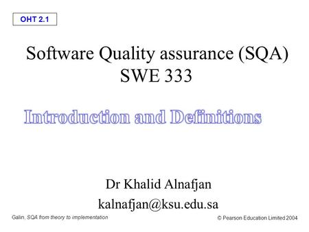 OHT 2.1 Galin, SQA from theory to implementation © Pearson Education Limited 2004 Software Quality assurance (SQA) SWE 333 Dr Khalid Alnafjan