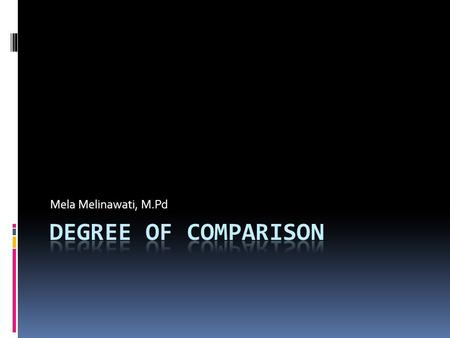 Mela Melinawati, M.Pd Degree of comparison.