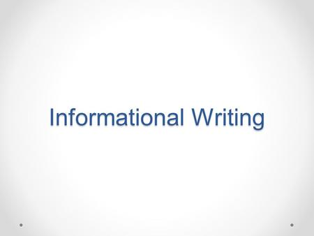 Informational Writing. Writing that enhances the reader's understanding of a topic by instructing, explaining, clarifying, describing, or examining a.