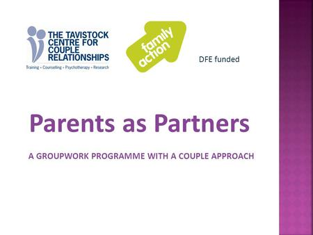 Parents as Partners A GROUPWORK PROGRAMME WITH A COUPLE APPROACH DFE funded.