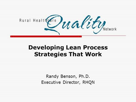 Developing Lean Process Strategies That Work Randy Benson, Ph.D. Executive Director, RHQN.