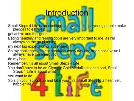 Introduction Small Steps 4 Life is an exciting initiative that helps young people make pledges to eat well, get active and feel good. Eating healthily.