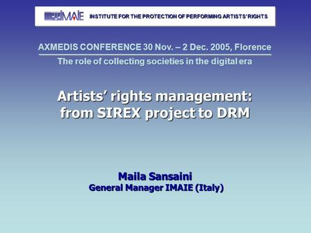Artists' rights management: from SIREX project to DRM Maila Sansaini General Manager IMAIE (Italy) INSTITUTE FOR THE PROTECTION OF PERFORMING ARTISTS'