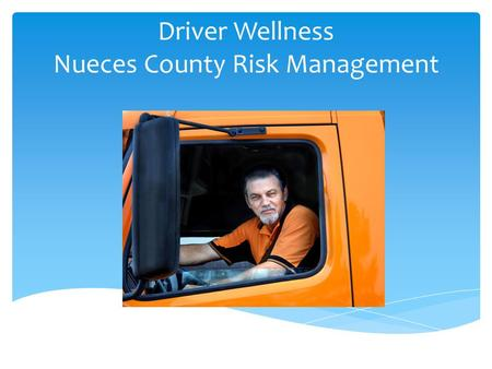 Driver Wellness Nueces County Risk Management. Session Objectives Understand why wellness matters Manage fatigue and stress on the job Prevent colds and.