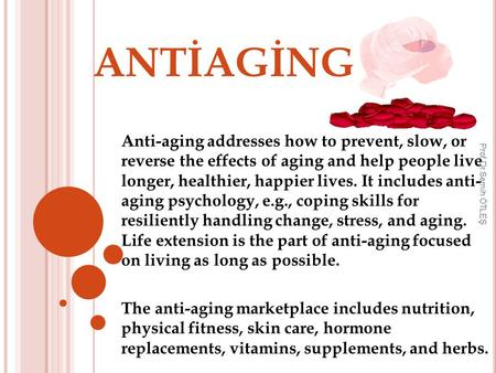 ANTİAGİNG Anti-aging addresses how to prevent, slow, or reverse the effects of aging and help people live longer, healthier, happier lives. It includes.