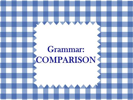 Grammar: COMPARISON. Three Types of Comparisons 1.ComparativeComparative 2.SuperlativeSuperlative 3.Equal formEqual form.