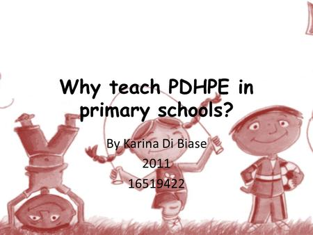 Why teach PDHPE in primary schools? By Karina Di Biase 2011 16519422.