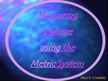 MeasuringVolume using the Metric System Alice L. Comisky.