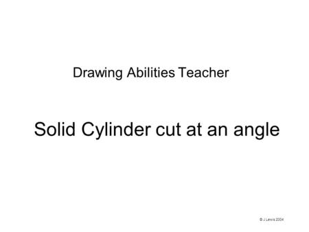 Solid Cylinder cut at an angle Drawing Abilities Teacher © J Lewis 2004.