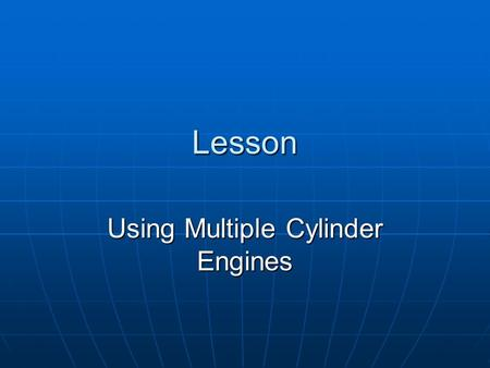 Lesson Using Multiple Cylinder Engines. Interest Approach Name the ways that engines may be classified. Name the ways that engines may be classified.