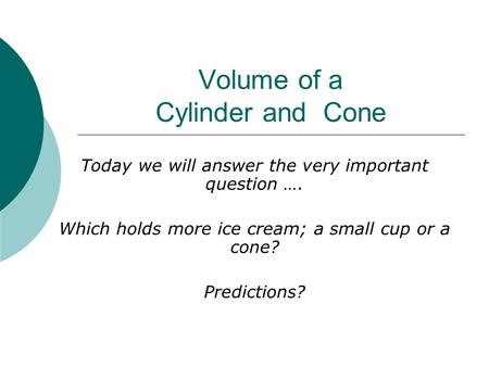 Volume of a Cylinder and Cone Today we will answer the very important question …. Which holds more ice cream; a small cup or a cone? Predictions?