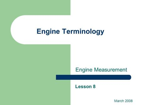 Engine Terminology Engine Measurement Lesson 8 March 2008.