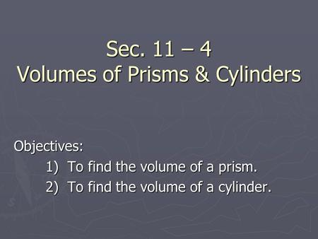 Sec. 11 – 4 Volumes of Prisms & Cylinders Objectives: 1) To find the volume of a prism. 2) To find the volume of a cylinder.