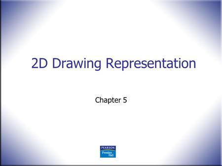 2D Drawing Representation Chapter 5. 2 Technical Drawing 13 th Edition Giesecke, Mitchell, Spencer, Hill Dygdon, Novak, Lockhart © 2009 Pearson Education,