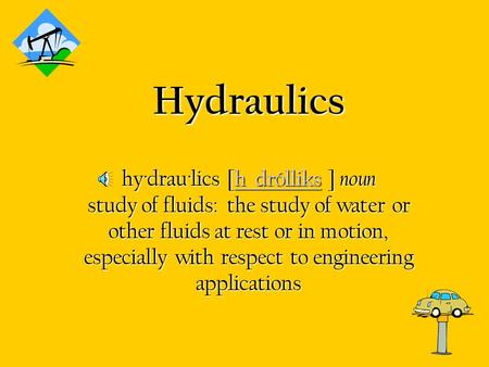 Hydraulics hy·drau·lics [h drólliks ] noun study of fluids:  the study of water or other fluids at rest or in motion, especially with respect to engineering.